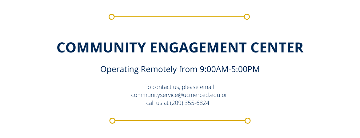 Community Engagement Center, Operating Remotely from 9:00AM-5:00PM, To contact us, please email communityservice@ucmerced.edu or call us at (209) 355-6824.