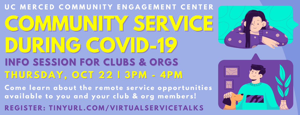 UC Merced Community Engagement Center Community Service During COVID-19 Info Session for Clubs & Orgs Thursday, Oct 22, 3-4PM | Come learn about the remote service opportunities available to you and your club & org members!